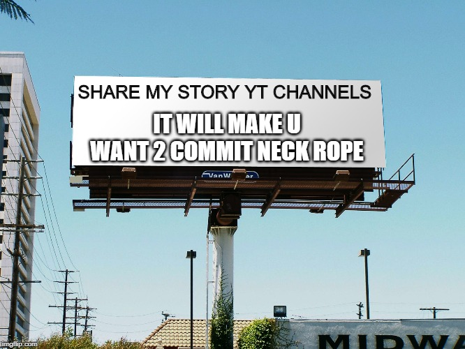 billboard blank | SHARE MY STORY YT CHANNELS IT WILL MAKE U WANT 2 COMMIT NECK ROPE | image tagged in billboard blank | made w/ Imgflip meme maker
