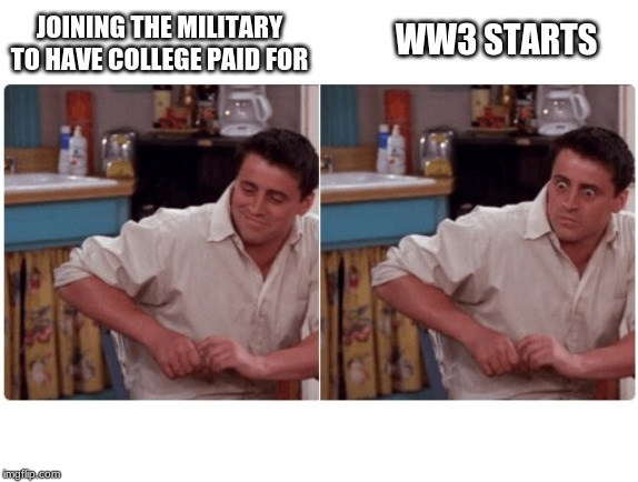 Joey from Friends | WW3 STARTS JOINING THE MILITARY TO HAVE COLLEGE PAID FOR | image tagged in joey from friends | made w/ Imgflip meme maker