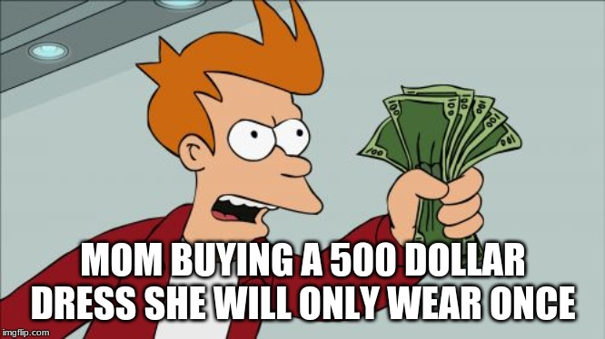 Shut Up And Take My Money Fry Meme | MOM BUYING A 500 DOLLAR DRESS SHE WILL ONLY WEAR ONCE | image tagged in memes,shut up and take my money fry | made w/ Imgflip meme maker