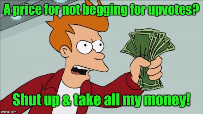 Shut Up And Take My Money Fry Meme | A price for not begging for upvotes? Shut up & take all my money! | image tagged in memes,shut up and take my money fry,antiupvotes | made w/ Imgflip meme maker