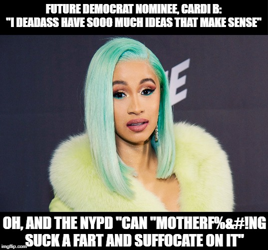 "Cardi B got the answers yo! |  FUTURE DEMOCRAT NOMINEE, CARDI B: ""I DEADASS HAVE SOOO MUCH IDEAS THAT MAKE SENSE""; OH, AND THE NYPD ""CAN ""MOTHERF%&#!NG SUCK A FART AND SUFFOCATE ON IT"" 