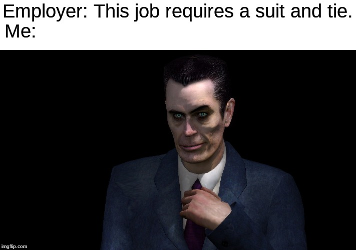 Ayy Lmao |  Employer: This job requires a suit and tie. Me: | image tagged in g-man from half-life | made w/ Imgflip meme maker