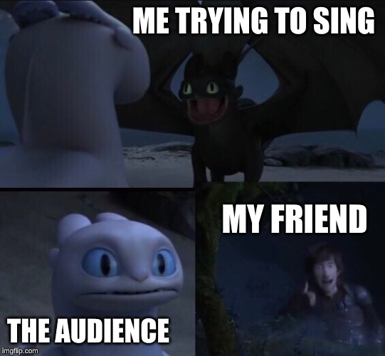 How to train your dragon 3 | ME TRYING TO SING THE AUDIENCE MY FRIEND | image tagged in how to train your dragon 3 | made w/ Imgflip meme maker