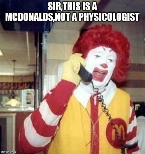 Ronald McDonald Temp | SIR,THIS IS A MCDONALDS,NOT A PHYSICOLOGIST | image tagged in ronald mcdonald temp | made w/ Imgflip meme maker