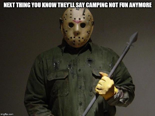 Jason Voorhees | NEXT THING YOU KNOW THEY'LL SAY CAMPING NOT FUN ANYMORE | image tagged in jason voorhees | made w/ Imgflip meme maker