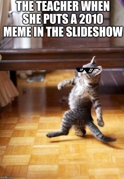 Cool Cat Stroll |  THE TEACHER WHEN SHE PUTS A 2010 MEME IN THE SLIDESHOW | image tagged in memes,cool cat stroll | made w/ Imgflip meme maker