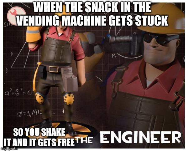 The engineer | WHEN THE SNACK IN THE VENDING MACHINE GETS STUCK SO YOU SHAKE IT AND IT GETS FREE | image tagged in the engineer | made w/ Imgflip meme maker
