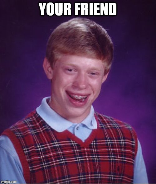 Bad Luck Brian Meme | YOUR FRIEND | image tagged in memes,bad luck brian | made w/ Imgflip meme maker
