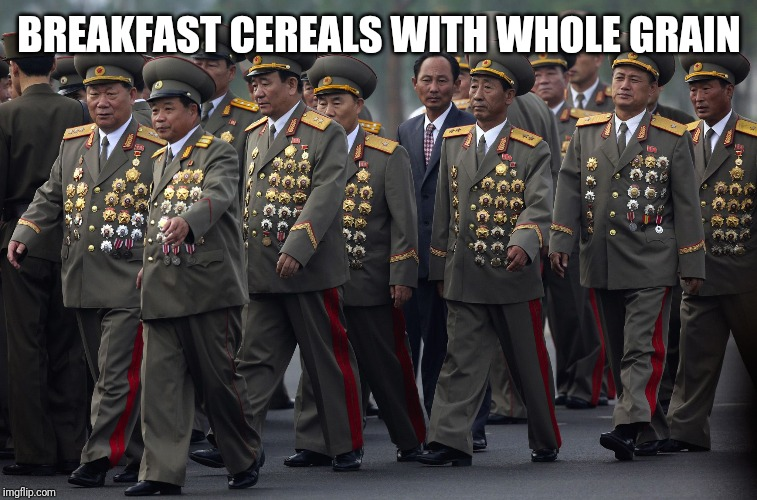 BREAKFAST CEREALS WITH WHOLE GRAIN | image tagged in north korean military | made w/ Imgflip meme maker