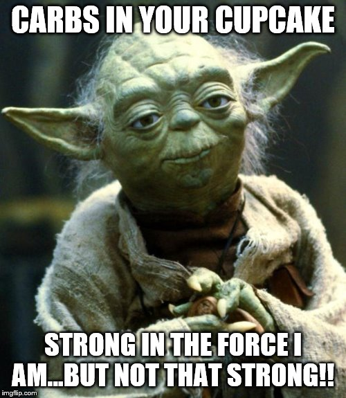 Star Wars Yoda Meme | CARBS IN YOUR CUPCAKE STRONG IN THE FORCE I AM...BUT NOT THAT STRONG!! | image tagged in memes,star wars yoda | made w/ Imgflip meme maker