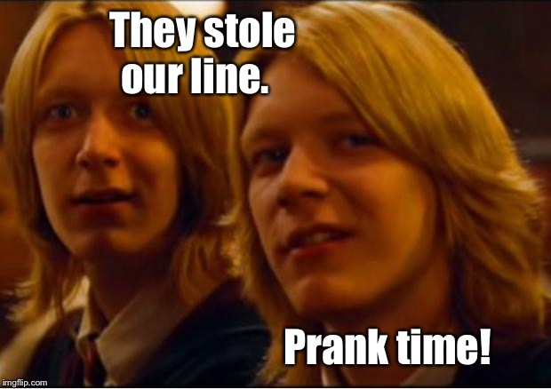 Weasley twins | Prank time! They stole our line. | image tagged in weasley twins | made w/ Imgflip meme maker