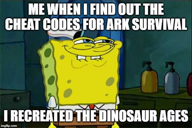 Dont You Squidward Meme | ME WHEN I FIND OUT THE CHEAT CODES FOR ARK SURVIVAL I RECREATED THE DINOSAUR AGES | image tagged in memes,dont you squidward | made w/ Imgflip meme maker