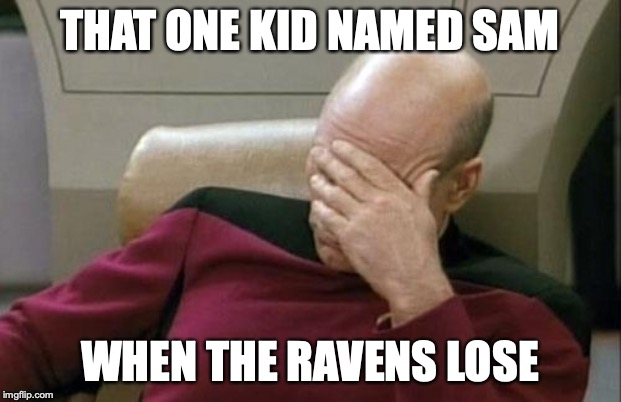 Captain Picard Facepalm Meme | THAT ONE KID NAMED SAM WHEN THE RAVENS LOSE | image tagged in memes,captain picard facepalm | made w/ Imgflip meme maker