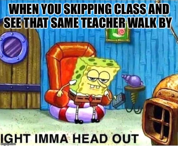 SpongeBob Ight Ima Head Out Babys Born |  WHEN YOU SKIPPING CLASS AND SEE THAT SAME TEACHER WALK BY | image tagged in spongebob ight ima head out babys born | made w/ Imgflip meme maker