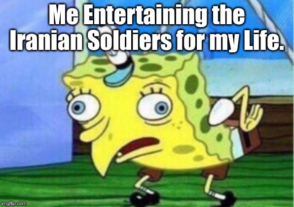 Mocking Spongebob |  Me Entertaining the Iranian Soldiers for my Life. | image tagged in memes,mocking spongebob | made w/ Imgflip meme maker