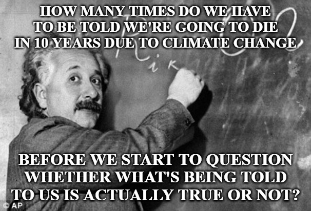 Apparently for some people it takes a lot longer than others. I guess when you're a sheep you'll believe anything they tell you. | HOW MANY TIMES DO WE HAVE TO BE TOLD WE'RE GOING TO DIE IN 10 YEARS DUE TO CLIMATE CHANGE BEFORE WE START TO QUESTION WHETHER WHAT'S BEING T | image tagged in smart,global warming,climate change,democrats,lies | made w/ Imgflip meme maker