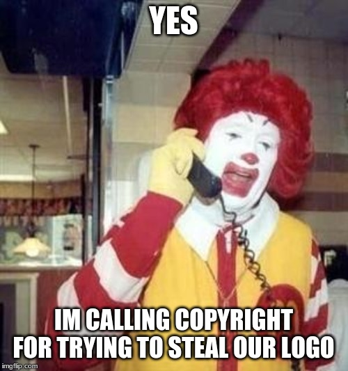 Ronald McDonald Temp | YES IM CALLING COPYRIGHT FOR TRYING TO STEAL OUR LOGO | image tagged in ronald mcdonald temp | made w/ Imgflip meme maker