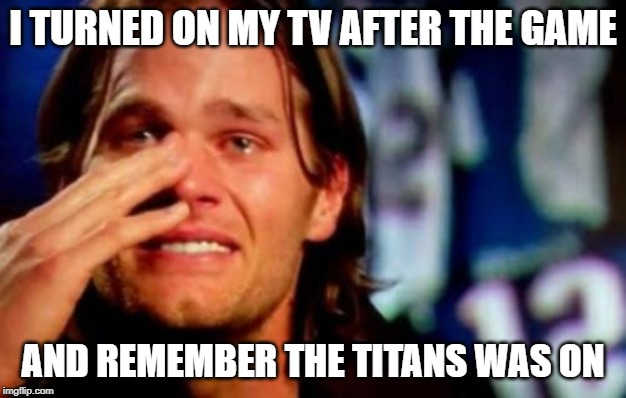 crying tom brady | I TURNED ON MY TV AFTER THE GAME AND REMEMBER THE TITANS WAS ON | image tagged in crying tom brady | made w/ Imgflip meme maker