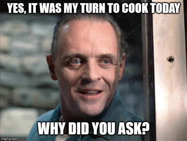 Hannibal Lecter | YES, IT WAS MY TURN TO COOK TODAY WHY DID YOU ASK? | image tagged in hannibal lecter | made w/ Imgflip meme maker