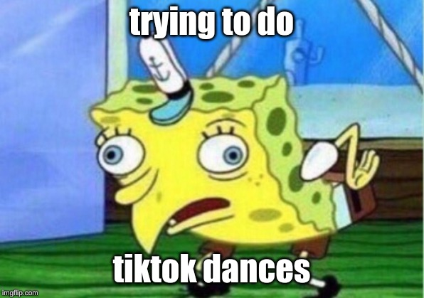 Mocking Spongebob Meme | trying to do tiktok dances | image tagged in memes,mocking spongebob | made w/ Imgflip meme maker
