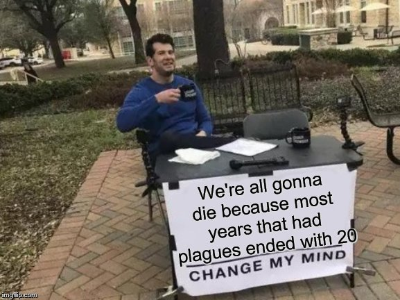 Change My Mind Meme | We're all gonna die because most years that had plagues ended with 20 | image tagged in memes,change my mind | made w/ Imgflip meme maker