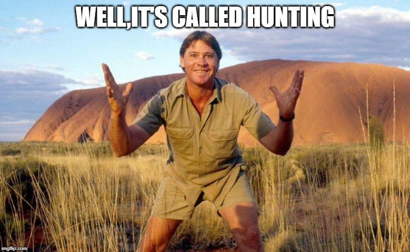 Steve Irwin Crocodile Hunter  | WELL,IT'S CALLED HUNTING | image tagged in steve irwin crocodile hunter | made w/ Imgflip meme maker
