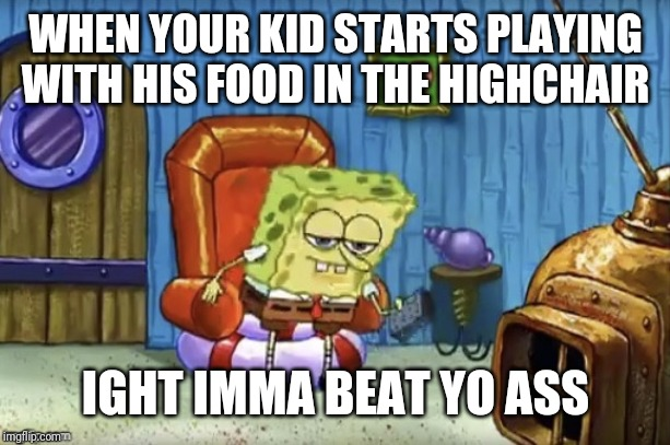 WHEN YOUR KID STARTS PLAYING WITH HIS FOOD IN THE HIGHCHAIR IGHT IMMA BEAT YO ASS | image tagged in spongebob imma head out blank | made w/ Imgflip meme maker