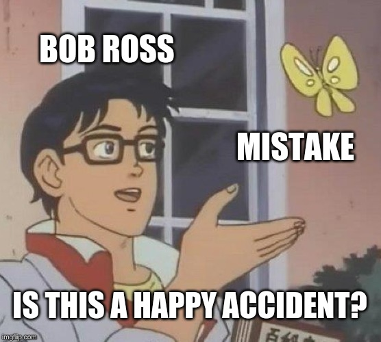 Is This A Pigeon Meme | BOB ROSS MISTAKE IS THIS A HAPPY ACCIDENT? | image tagged in memes,is this a pigeon | made w/ Imgflip meme maker