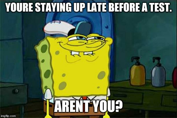 Dont You Squidward Meme | YOURE STAYING UP LATE BEFORE A TEST. ARENT YOU? | image tagged in memes,dont you squidward | made w/ Imgflip meme maker