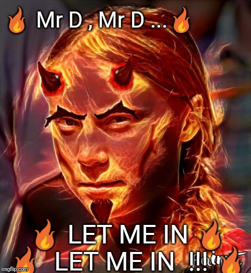 Burn Baby Burn | ? Mr D , Mr D ...? ? LET ME IN ? ?  LET ME IN  !!! ? | image tagged in greta,greta thunberg,save the earth,hell,climate change | made w/ Imgflip meme maker