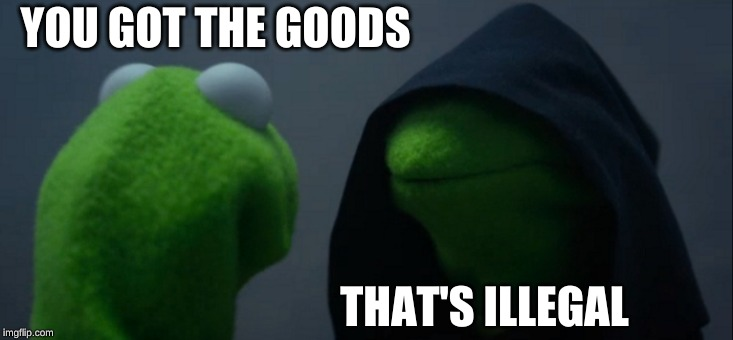 Evil Kermit Meme | YOU GOT THE GOODS THAT'S ILLEGAL | image tagged in memes,evil kermit | made w/ Imgflip meme maker