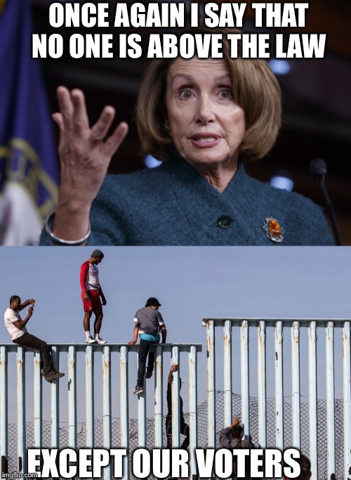 ONCE AGAIN I SAY THAT NO ONE IS ABOVE THE LAW; EXCEPT OUR VOTERS | image tagged in good old nancy pelosi,illegal immigration,democratic party,democrats,the clintons,nancy pelosi | made w/ Imgflip meme maker