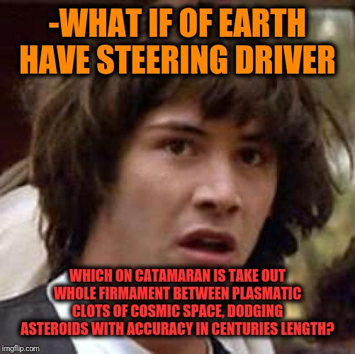 -Suppose we all have extreme future. |  -WHAT IF OF EARTH HAVE STEERING DRIVER; WHICH ON CATAMARAN IS TAKE OUT WHOLE FIRMAMENT BETWEEN PLASMATIC CLOTS OF COSMIC SPACE, DODGING ASTEROIDS WITH ACCURACY IN CENTURIES LENGTH? | image tagged in memes,conspiracy keanu,planet earth,truck driver,cosmic,safe space | made w/ Imgflip meme maker