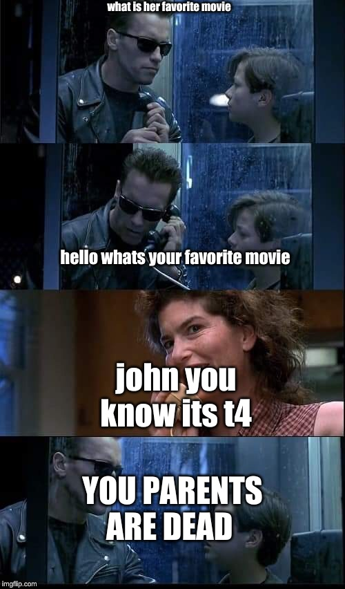 T2 foster parents are dead | what is her favorite movie john you know its t4 YOU PARENTS ARE DEAD hello whats your favorite movie | image tagged in t2 foster parents are dead | made w/ Imgflip meme maker