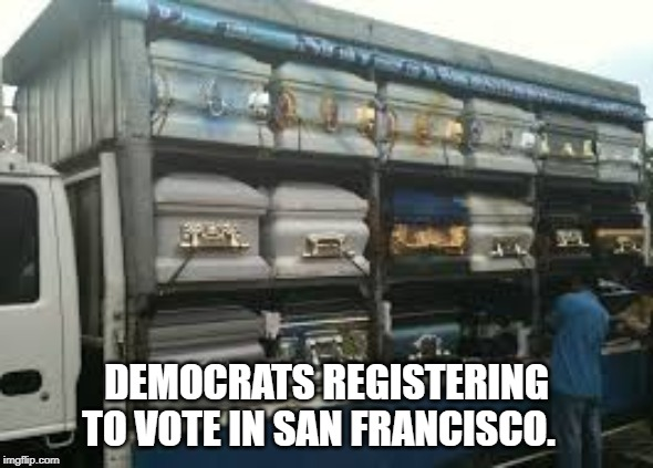 democrat voting |  DEMOCRATS REGISTERING TO VOTE IN SAN FRANCISCO. | image tagged in dead men,caskets,dead votes | made w/ Imgflip meme maker