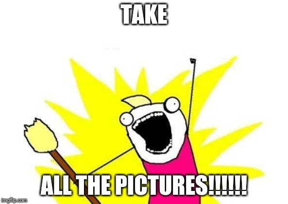TAKE ALL THE PICTURES!!!!!! | image tagged in memes,x all the y | made w/ Imgflip meme maker