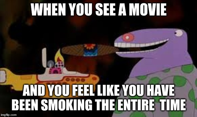 WHEN YOU SEE A MOVIE AND YOU FEEL LIKE YOU HAVE BEEN SMOKING THE ENTIRE  TIME | image tagged in the beatles,yellow submarine | made w/ Imgflip meme maker