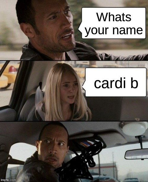 The Rock Driving Meme | Whats your name cardi b | image tagged in memes,the rock driving | made w/ Imgflip meme maker