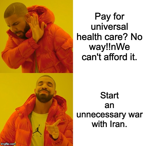 Drake Hotline Bling Meme | Pay for universal health care? No way!!nWe can't afford it. Start an unnecessary war with Iran. | image tagged in memes,drake hotline bling | made w/ Imgflip meme maker