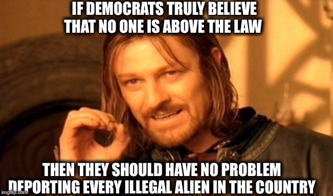 Put up or shut-up, Nancy |  IF DEMOCRATS TRULY BELIEVE THAT NO ONE IS ABOVE THE LAW; THEN THEY SHOULD HAVE NO PROBLEM DEPORTING EVERY ILLEGAL ALIEN IN THE COUNTRY | image tagged in memes,democrats,democratic party,illegal immigration,illegal aliens | made w/ Imgflip meme maker