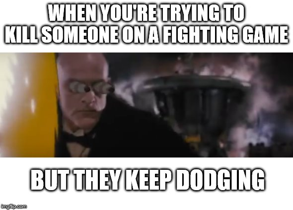 STOP DODGING | WHEN YOU'RE TRYING TO KILL SOMEONE ON A FIGHTING GAME BUT THEY KEEP DODGING | image tagged in fighting,kill,game,dodge,pissed off,stop | made w/ Imgflip meme maker