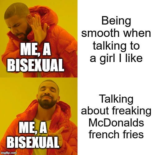 ah, humor based on my pain |  Being smooth when talking to a girl I like; ME, A BISEXUAL; Talking about freaking McDonalds french fries; ME, A BISEXUAL | image tagged in memes,drake hotline bling,gay,bisexual,well this is awkward,oops | made w/ Imgflip meme maker