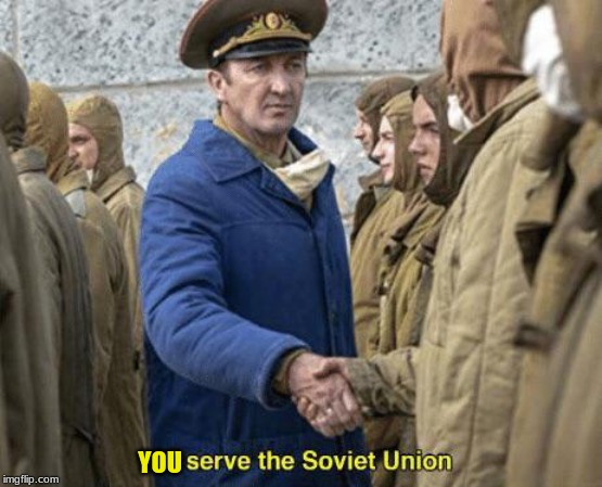 I serve the Soviet Union | YOU | image tagged in i serve the soviet union | made w/ Imgflip meme maker