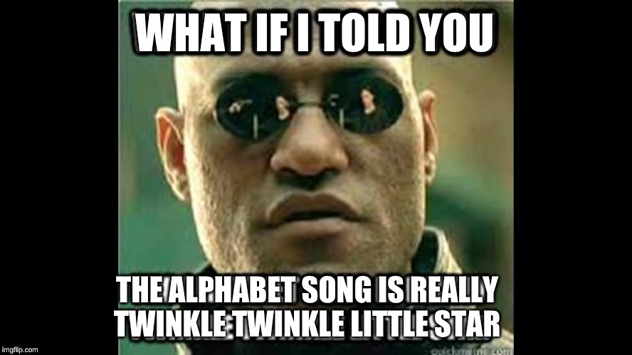 LIES!! | WHAT IF I TOLD YOU THE ALPHABET SONG IS REALLY TWINKLE TWINKLE LITTLE STAR | image tagged in what if i told you | made w/ Imgflip meme maker