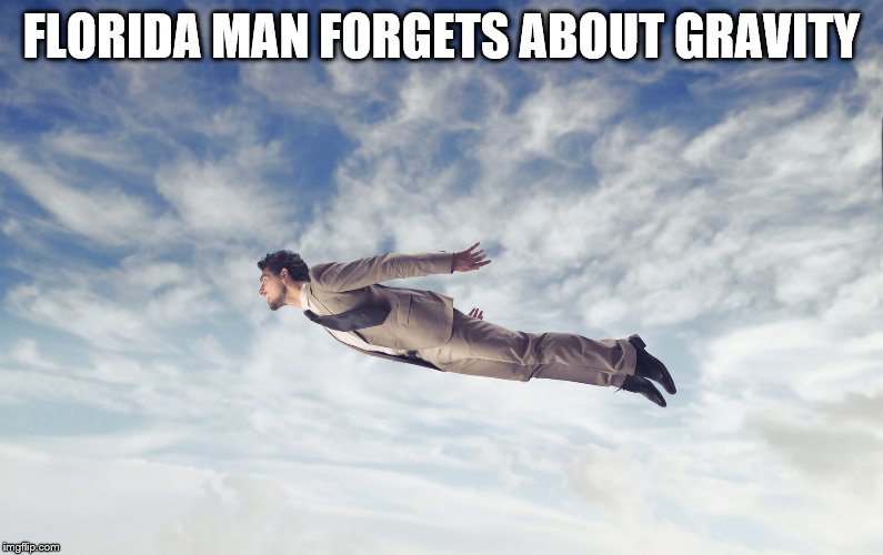 FLORIDA MAN FORGETS ABOUT GRAVITY | image tagged in flying man | made w/ Imgflip meme maker