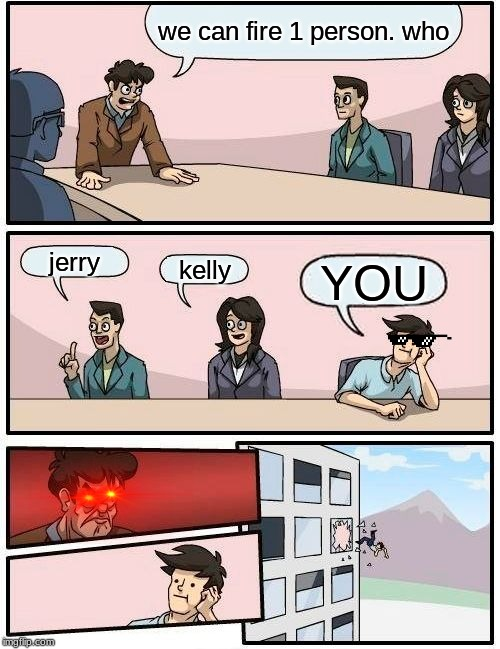 Boardroom Meeting Suggestion Meme | we can fire 1 person. who jerry kelly YOU | image tagged in memes,boardroom meeting suggestion | made w/ Imgflip meme maker