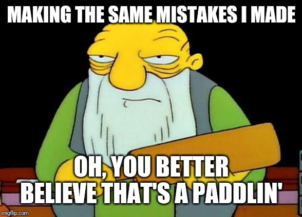 That's a paddlin' Meme | MAKING THE SAME MISTAKES I MADE OH, YOU BETTER BELIEVE THAT'S A PADDLIN' | image tagged in memes,that's a paddlin' | made w/ Imgflip meme maker