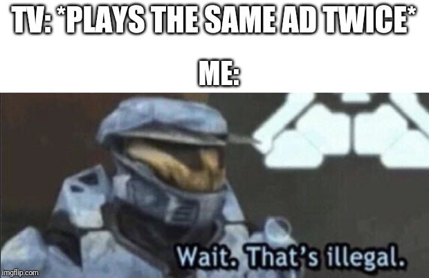 Wait that's illegal |  TV: *PLAYS THE SAME AD TWICE*; ME: | image tagged in wait thats illegal | made w/ Imgflip meme maker