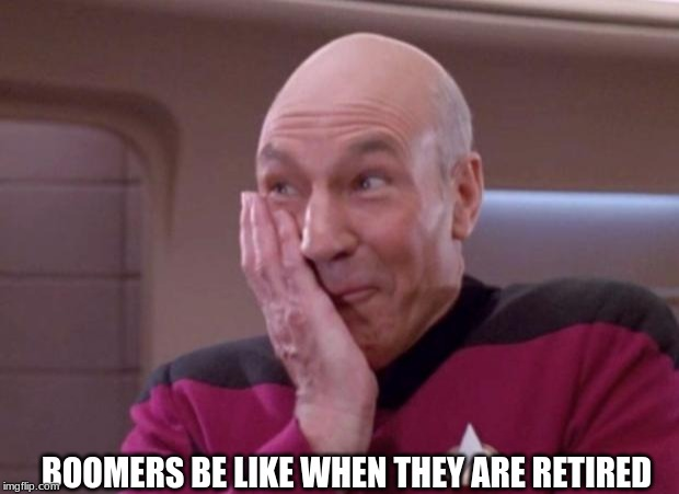 Picard smirk | BOOMERS BE LIKE WHEN THEY ARE RETIRED | image tagged in picard smirk | made w/ Imgflip meme maker