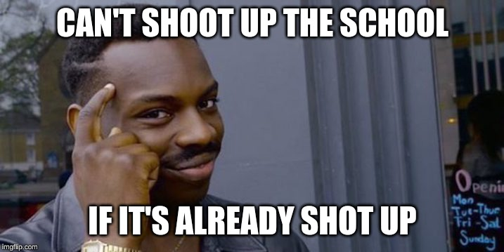 Point to head  | CAN'T SHOOT UP THE SCHOOL IF IT'S ALREADY SHOT UP | image tagged in point to head | made w/ Imgflip meme maker